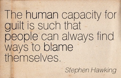 The Human Capacity For Guilt Is Such That People Can Always Find Ways To Blame Themselves. - Stephen Hawking