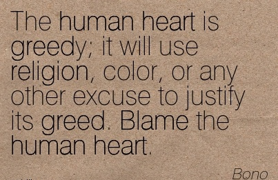 The Human Heart Is Greedy; It Will Use Religion, Color, Or Any Other Excuse To Justify Its Greed. Blame The Human Heart. - Bono