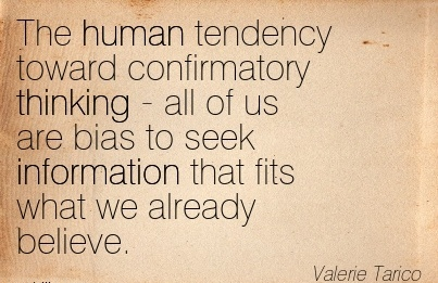 The Human Tendency Toward Confirmatory Thinking - All Of Us Are Bias To Seek Information That Fits What We Already Believe. - Valerie Tarico