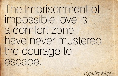 The imprisonment of Impossible love is a Comfort zone I have Never Mustered the Courage to Escape. - Kevin May