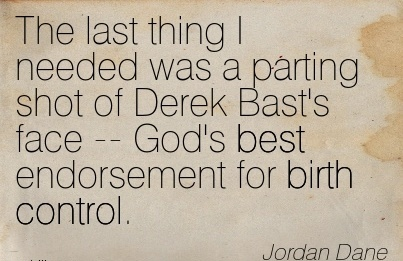 The Last Thing I Needed Was A Parting Shot Of Derek Bast's Face — God's Best Endorsement For Birth Control. - Jordan Dane
