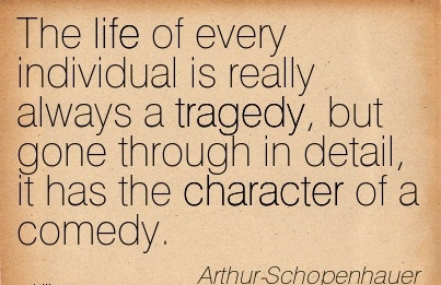 The Life of Every Individual is really always a Tragedy, But Gone Through in Detail, It Has the Character of a Comedy. - Arthur- Schopenhauer