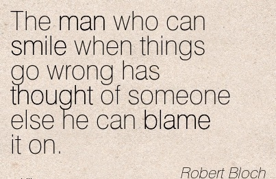 The Man Who Can Smile When Things Go Wrong Has Thought Of Someone Else He Can Blame It On. - Robert Bloch