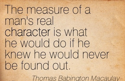 The Measure of a Man's real Character is what he Would do if he Knew he Would Never be Found Out. - Thomas babington Macaulay