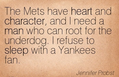 The Mets have heart and Character, and I need a man who can Root for the Underdog. I refuse to Sleep with a Yankees Fan. - Jennifer Probst