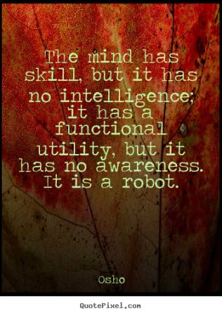 The Mind Has Skill, But IT Has No Intelligence; IT Has A Functional Utility, But It Has No Awareness. IT is A Robot. - Osho