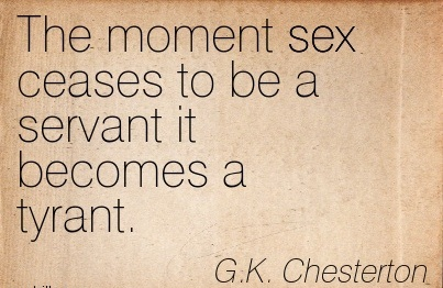 The Moment Sex Ceases To Be a Servant it Becomes a Tyrant. - G.K. Chesterton - Addiction Quotes