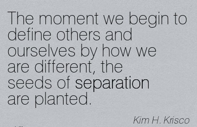 The Moment We Begin To Define Others And Ourselves By How We Are Different, The Seeds Of Separation Are Planted. - Kim H. Krisco