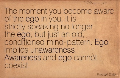 The Moment You Become Aware Of The Ego In You, it is Strictly Speaking no Longer the ego.. Awareness And Ego Cannot Coexist. - Exkhart Tolle