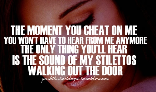 The Moment You Cheat On me you Have To Hear From Me Anymore The Only thing tyou'llHear Is the Sound Of My Stilettos Walking Out the Door.