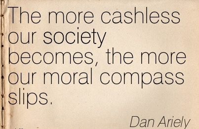 The more cashless our society becomes, the more our moral compass slips. - Dan Ariely Cheating Quotes