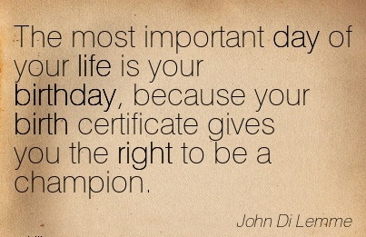 The Most Important Day Of Your Life Is Your Birthday, Because Your Birth Certificate Gives You The Right To Be A Champion. - John Di Lemme