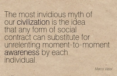 The Most Invidious Myth Of Our Civilization Is The Idea That Any Form Of Social Contract Can Substitute For Unrelenting Moment-To-Moment Awareness By Each Individual. - Marco