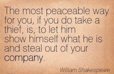The Most Peaceable Way for you, If You do Take a Thief, is, to let him show himself what he is and Steal out of your Company. - William Shakespeare