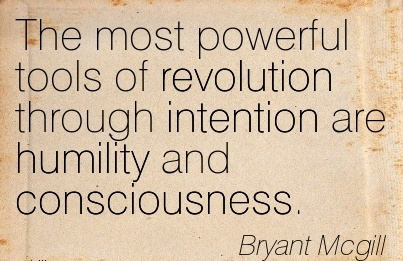 The Most Powerful Tools Of Revolution Through Intention Are Humility And Consciousness. - Bryant Mcgill