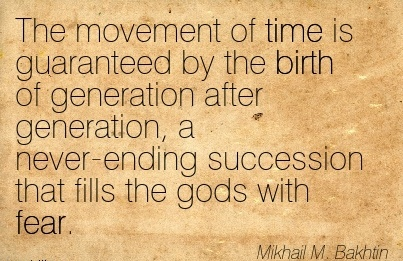 The Movement Of Time Is Guaranteed By The Birth Of Generation After Generation, A Never-Ending Succession That Fills The Gods With Fear. - Mikhail M. Bakhtin
