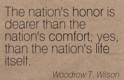 The Nation's Honor is Dearer than the nation's Comfort; yes, than the Nation's Life Itself. - Woodrow T. Wilson
