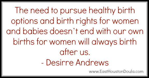 The Need To Pursue HEalthy Birth Options And Birth Rights Fo1r Women And babies Does't End With Our Own Births For Women Will Always Birth After Us. - Desirre Andrews