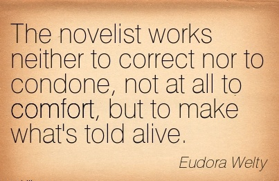 The Novelist Works Neither to Correct nor to Condone, not at all to Comfort, but to make what's Told Alive. - Eudora Welty