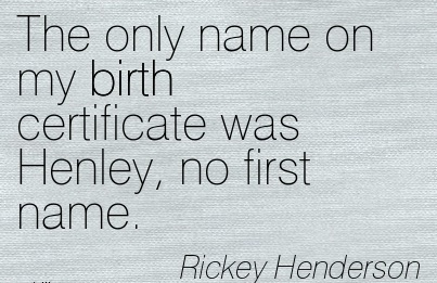 The Only Name On My Birth Certificate Was Henley, No First Name. - Rickey Henderson