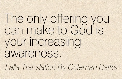 The Only Offering You Can Make To God Is Your Increasing Awareness. - Lalla Translation By Coleman Barks