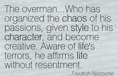 The Overman…Who has Organized the Chaos of his Passions, ….Character, and become , he Affirms life Without Resentment - Friedrich nietzsc