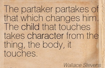 The Partaker Partakes of that which Changes him. The Child that touches takes Character from the thing, the body, it Touches. - Wallace Stevens