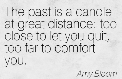 The Past is a Candle at Great Distance  too Close to let you Quit, Too Far to Comfort You. - Amy Bloom