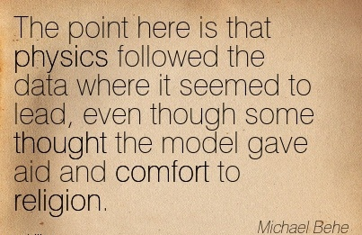 The Point here is that Physics Followed The Data Where It seemed to lead, even Though Some Thought the Model Gave aid and Comfort to Religion. - Michael Behe