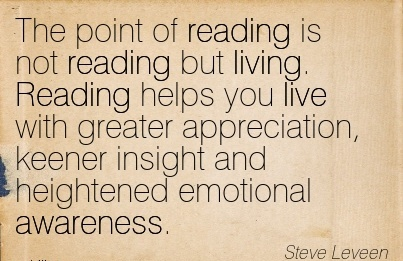 The Point of Reading Is Not Reading But Living. Reading Helps You Live With Greater Appreciation, Keener Insight And Heightened Emotional Awareness. - Steve Leveen