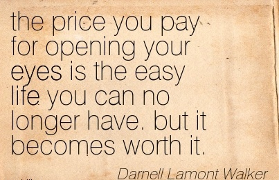 The Price You Pay For Opening Your Eyes is The Easy Life You Can No Longer Have. but it Becomes Worth It. - Darnell Lamont Walker
