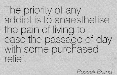 The Priority Of Any Addict Is To Anaesthetise The Pain Of Living To Ease The Passage Of Day With Some Purchased Relief. - Russell Brand