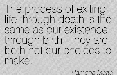 The Process of Exiting Life Through Death is the Same As Our Existence Through Birth. They Are Both Not Our Choices To Make. - Romona Matta