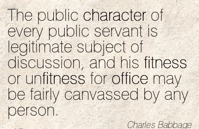 The public Character of every public servant is legitimate subject of Discussion, office may be Fairly Canvassed by any Person. - Charles Babbage