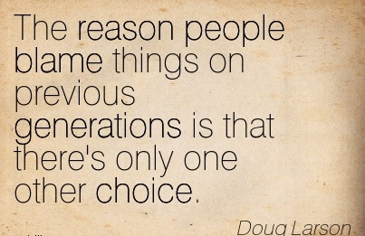 The Reason People Blame Things On Previous Generations Is That There's Only One Other Choice. - Doug Larson