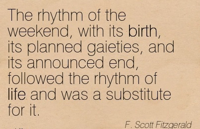 The Rhythm Of The Weekend, With Its Birth, Its planned Gaieties, And Its Announced End, Followed The Rhythm Of Life And Was A Substitute For It. - F. Scott