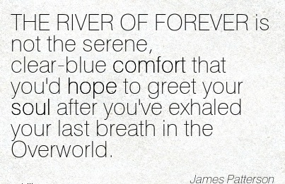 THE RIVER OF FOREVER is Not the Serene, Clear-Blue Comfort That You'd Hope to Exhaled your last Breath in the Overworld. - James Patterson