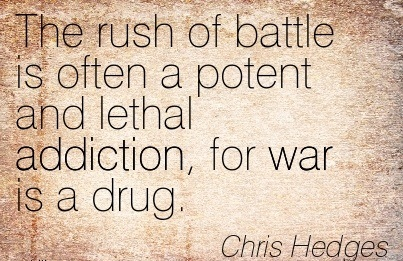 The Rush Of Battle Is Often A Potent And Lethal Addiction, For War Is A Drug. - Chris Hedges