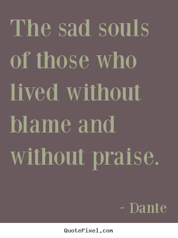 The Sad Souls Of Those Who lived Without Blame And Withourt praise. - Dante