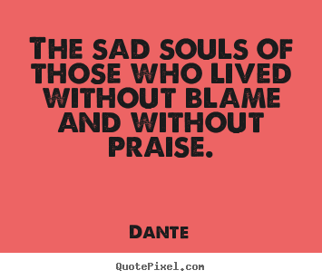 The Sad Souls Of those Who Lived Without Blame And Without Praise. - Dante