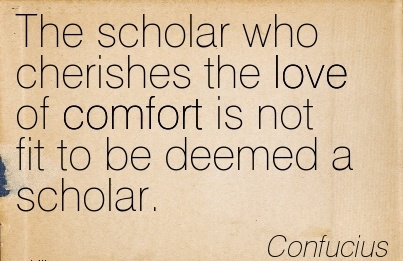 The Scholar who Cherishes the love of Comfort is not fit to be deemed a Scholar. - Conducius