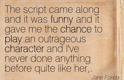 The Script Came Along And it was Funny and it gave me the Chance to Play an Outrageous Character and I've Never Done Anything Before Quite Like her,. - Jane Fonda