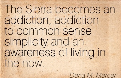 The Sierra Becomes An Addiction, Addiction To Common Sense Simplicity And An Awareness Of Living In The Now. - Dena M. Mercer - Addiction Quotes