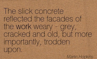 The Slick Concrete Reflected The Facades Of The Work Weary - Grey, Cracked And Old, But More Importantly, Trodden Upon. - Marin Hopkins - Addiction Quotes