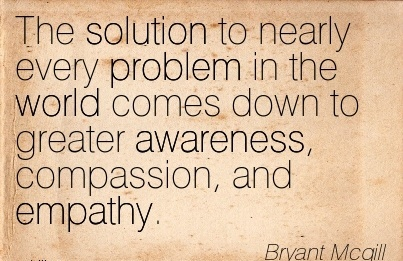 The Solution To Nearly Every Problem In The World Comes Down To Greater Awareness, Compassion, And Empathy. - Bryanrt  Mcgill