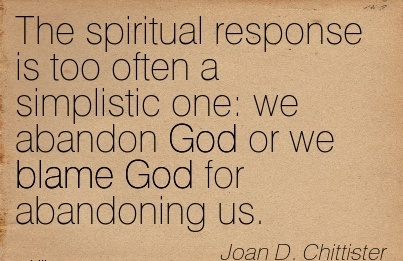The Spiritual Response Is Too Often A Simplistic One We Abandon God or We Blame God For Abandoning Us. - Joan D. Chittister