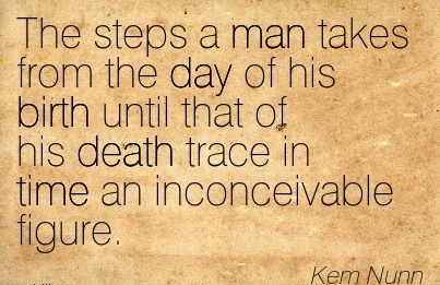 The Steps A Man Takes From The Day Of His Birth Until That Of His Death Trace In Time An Inconceivable Figure. - Kem Nunn