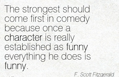 The Strongest should Come first in Comedy because once a Character is Really Established as Funny Everything he does is Funny.- F. Scott Fitzgerald
