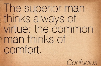 The Superior Man Thinks Always of Virtue the Common Man Thinks of Comfort. - Comfucius
