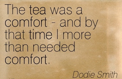 The tea was a Comfort - and by that time I More than Needed Comfort. - Dodie Smith